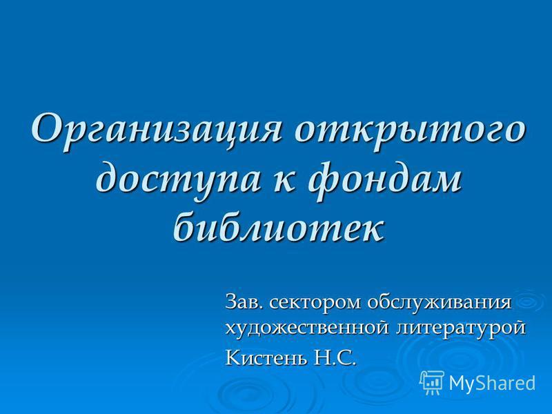 Организация открытого доступа к фондам библиотек Зав. сектором обслуживания художественной литературой Кистень Н.С.