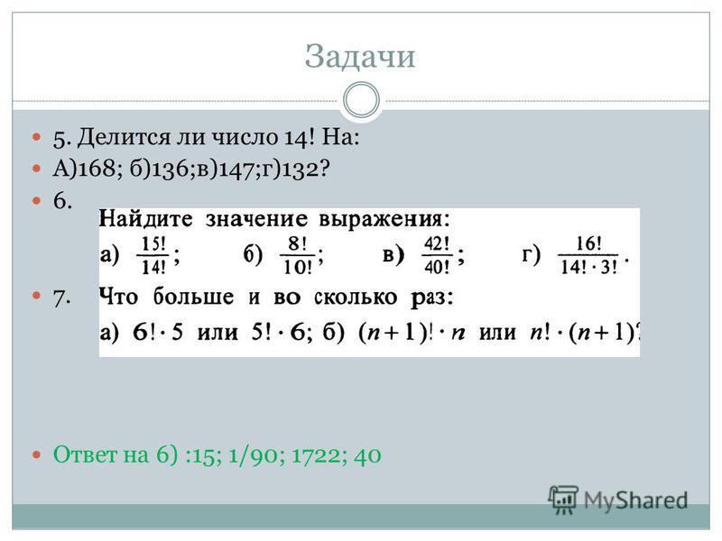 Задачи 5. Делится ли число 14! На: А)168; б)136;в)147;г)132? 6. 7. Ответ на 6) :15; 1/90; 1722; 40