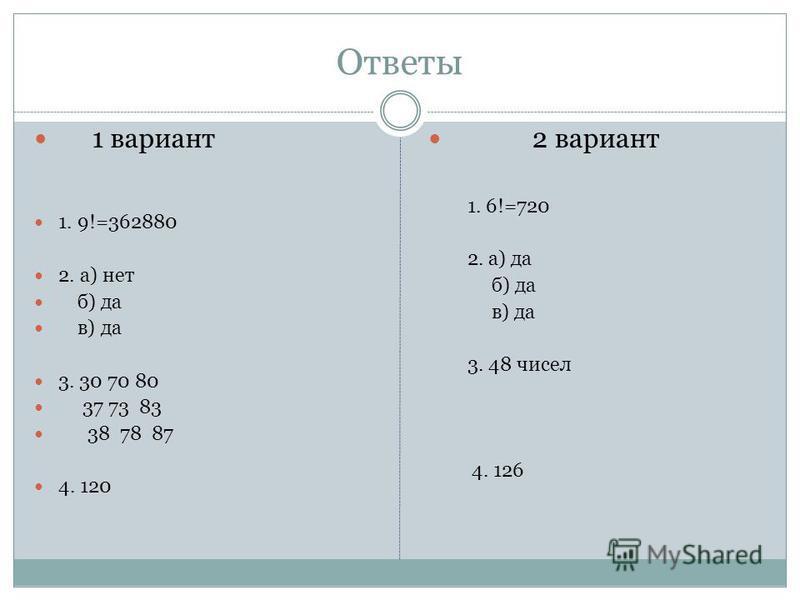 Ответы 1 вариант 1. 9!=362880 2. а) нет б) да в) да 3. 30 70 80 37 73 83 38 78 87 4. 120 2 вариант 1. 6!=720 2. а) да б) да в) да 3. 48 чисел 4. 126