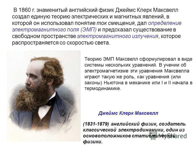 В 1860 г. знаменитый английский физик Джеймс Клерк Максвелл создал единую теорию электрических и магнитных явлений, в которой он использовал понятие ток смещения, дал определение электромагнитного поля (ЭМП) и предсказал существование в свободном про