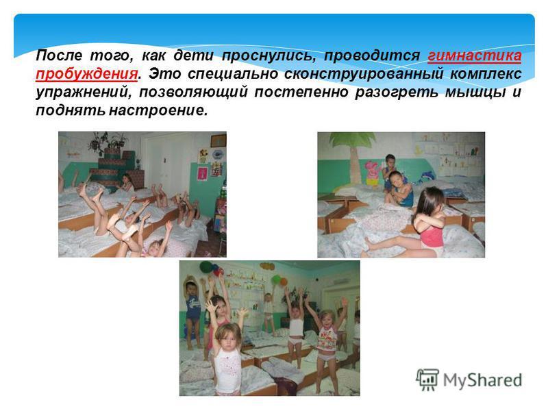После того, как дети проснулись, проводится гимнастика пробуждения. Это специально сконструированный комплекс упражнений, позволяющий постепенно разогреть мышцы и поднять настроение.