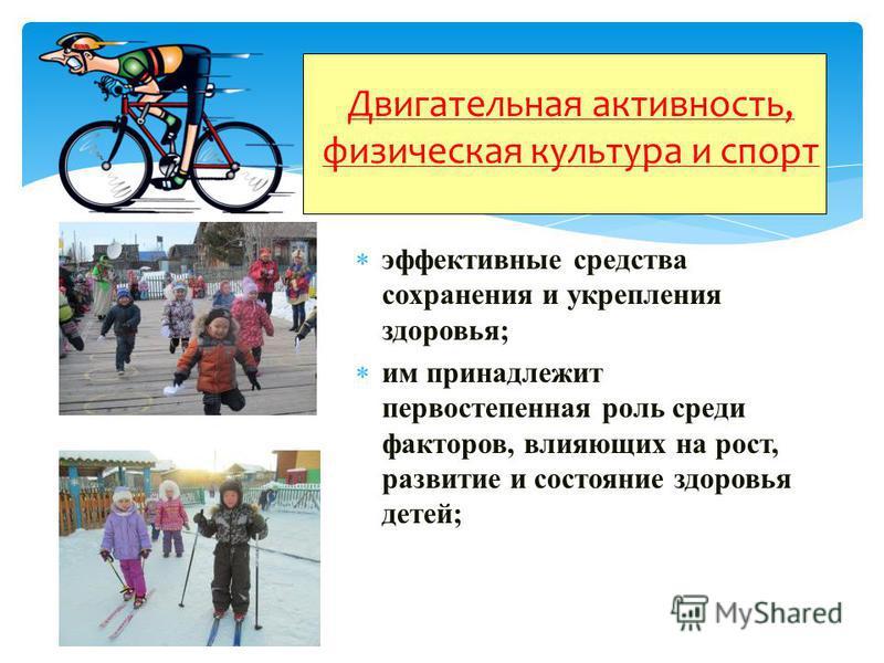 Двигательная активность, физическая культура и спорт эффективные средства сохранения и укрепления здоровья; им принадлежит первостепенная роль среди факторов, влияющих на рост, развитие и состояние здоровья детей;