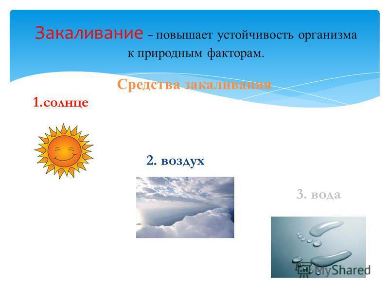 Средства закаливания Закаливание – повышает устойчивость организма к природным факторам. 1. солнце 2. воздух 3. вода