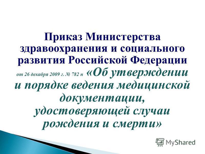Приказ Министерства здравоохранения и социального развития Российской Федерации от 26 декабря 2009 г. 782 н «Об утверждении и порядке ведения медицинской документации, удостоверяющей случаи рождения и смерти»