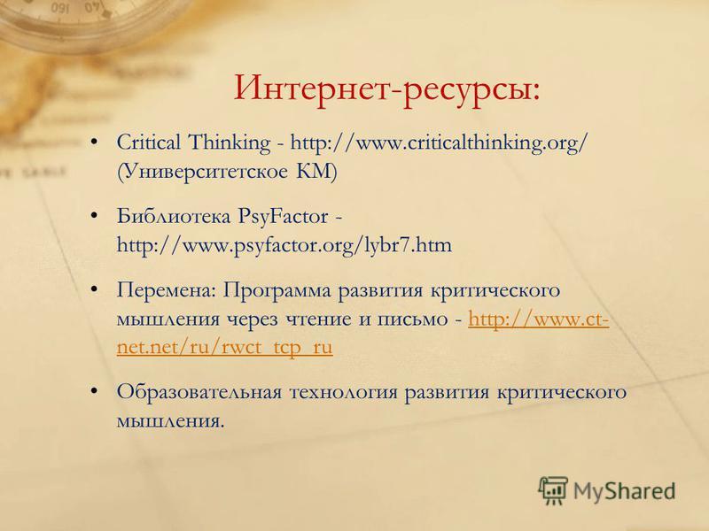 Интернет-ресурсы: Critical Thinking - http://www.criticalthinking.org/ (Университетское КМ) Библиотека PsyFactor - http://www.psyfactor.org/lybr7. htm Перемена: Программа развития критического мышления через чтение и письмо - http://www.ct- net.net/r