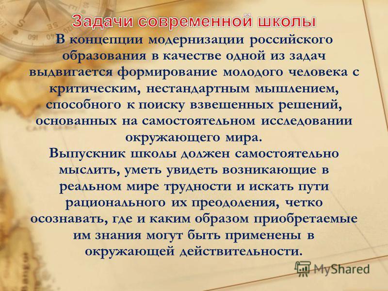 В концепции модернизации российского образования в качестве одной из задач выдвигается формирование молодого человека с критическим, нестандартным мышлением, способного к поиску взвешенных решений, основанных на самостоятельном исследовании окружающе