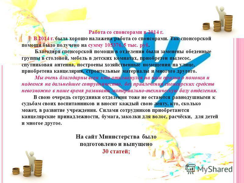 Работа со спонсорами в 2014 г. В 2014 г. была хорошо налажена работа со спонсорами. Так спонсорской помощи было получено на сумму 105376, 5 тыс. руб. Благодаря спонсорской помощи в отделении были заменены обеденные группы в столовой, мебель в детских