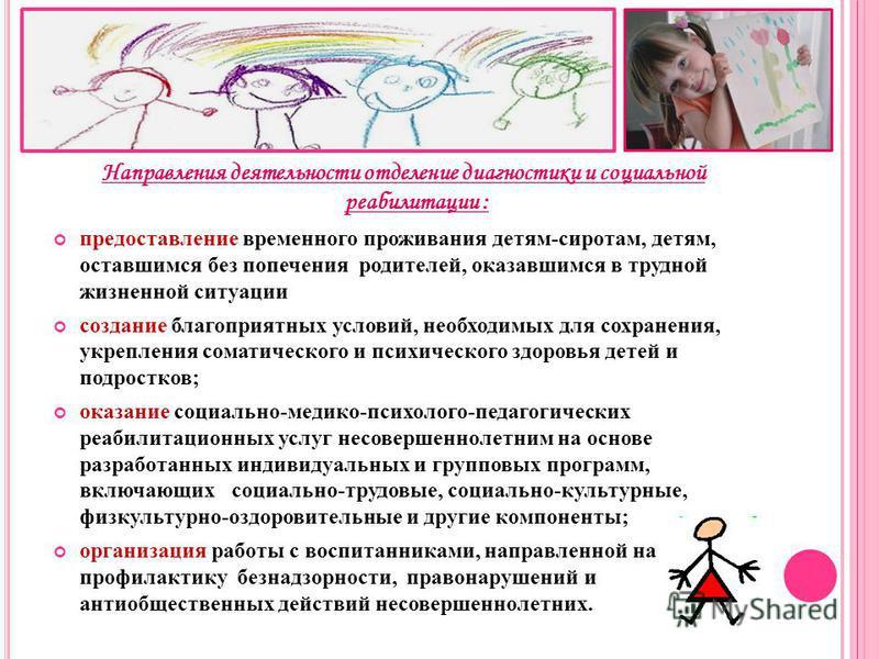 Направления деятельности отделение диагностики и социальной реабилитации : предоставление временного проживания детям-сиротам, детям, оставшимся без попечения родителей, оказавшимся в трудной жизненной ситуации создание благоприятных условий, необход