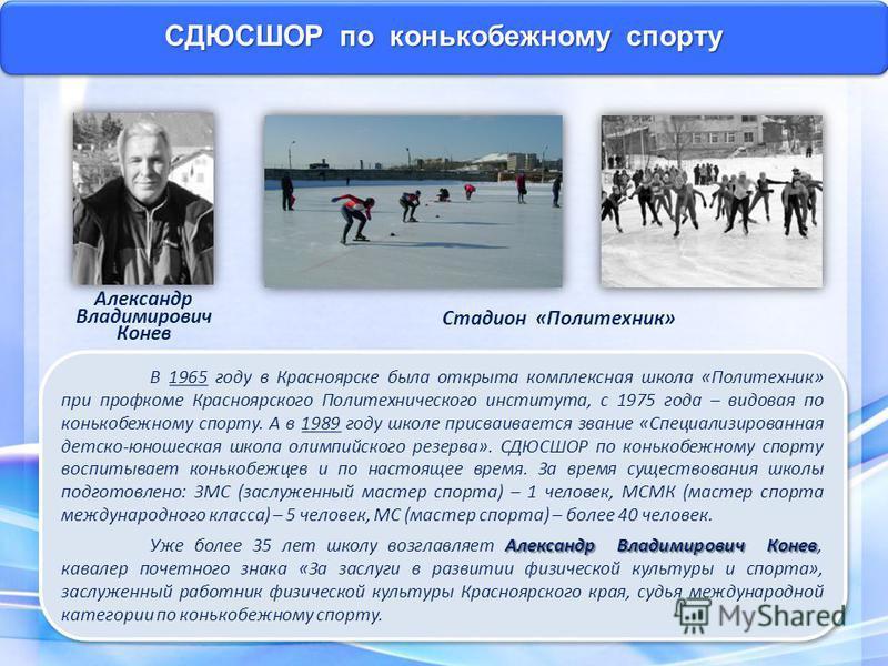 СДЮСШОР по конькобежному спорту В 1965 году в Красноярске была открыта комплексная школа «Политехник» при профкоме Красноярского Политехнического института, с 1975 года – видовая по конькобежному спорту. А в 1989 году школе присваивается звание «Спец