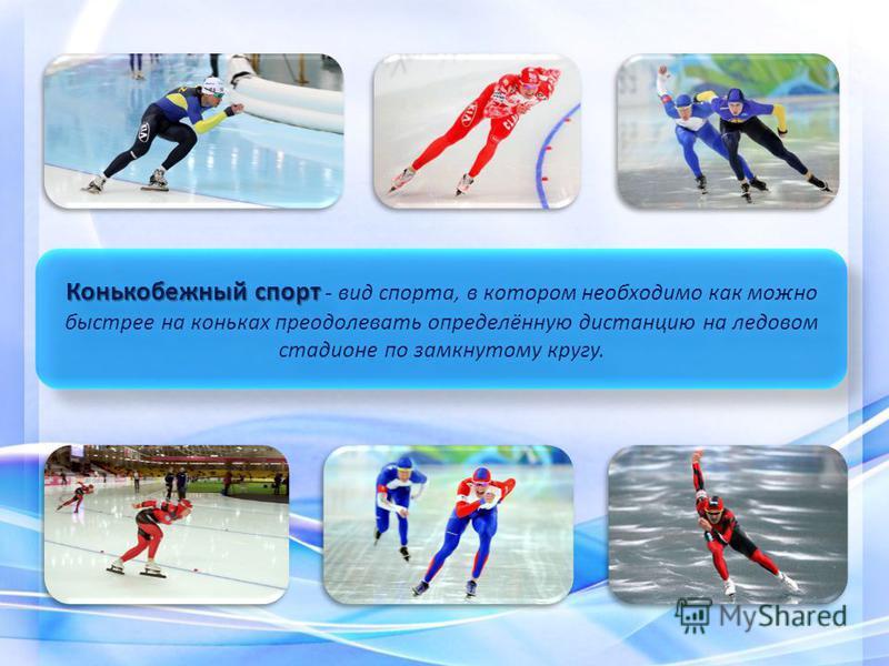 Конькобежный спорт Конькобежный спорт - вид спорта, в котором необходимо как можно быстрее на коньках преодолевать определённую дистанцию на ледовом стадионе по замкнутому кругу.