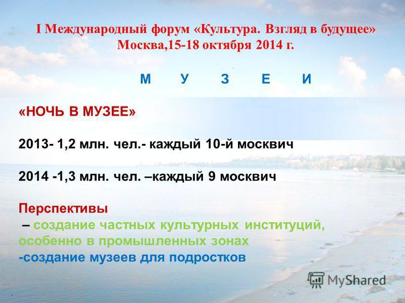 М УЗЕИ «НОЧЬ В МУЗЕЕ» 2013- 1,2 млн. чел.- каждый 10-й москвич 2014 -1,3 млн. чел. –каждый 9 москвич Перспективы – создание частных культурных институций, особенно в промышленных зонах -создание музеев для подростков I Международный форум «Культура.