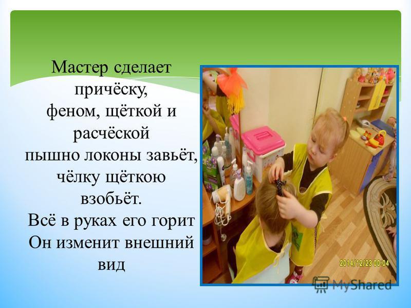 Мастер сделает причёску, феном, щёткой и расчёской пышно локоны завьёт, чёлку щёткою взобьёт. Всё в руках его горит Он изменит внешний вид
