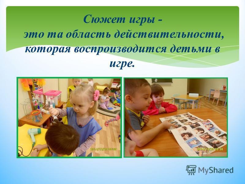 Сюжет игры - это та область действительности, которая воспроизводится детьми в игре.