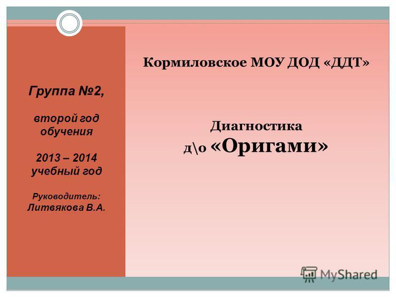 Кормиловское МОУ ДОД «ДДТ» Диагностика д\о «Оригами» Группа 2, второй год обучения 2013 – 2014 учебный год Руководитель: Литвякова В.А.