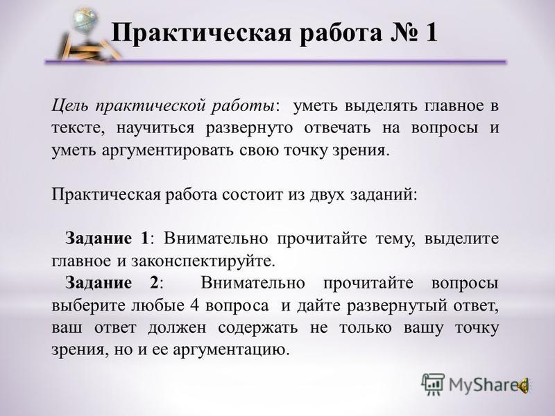 Практическая работа 1 Цель практической работы: уметь выделять главное в тексте, научиться развернуто отвечать на вопросы и уметь аргументировать свою точку зрения. Практическая работа состоит из двух заданий: Задание 1: Внимательно прочитайте тему,