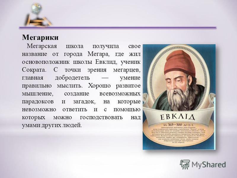 Мегарики Мегарская школа получила свое название от города Мегара, где жил основоположник школы Евклид, ученик Сократа. С точки зрения мегарцев, главная добродетель умение правильно мыслить. Хорошо развитое мышление, создание всевозможных парадоксов и