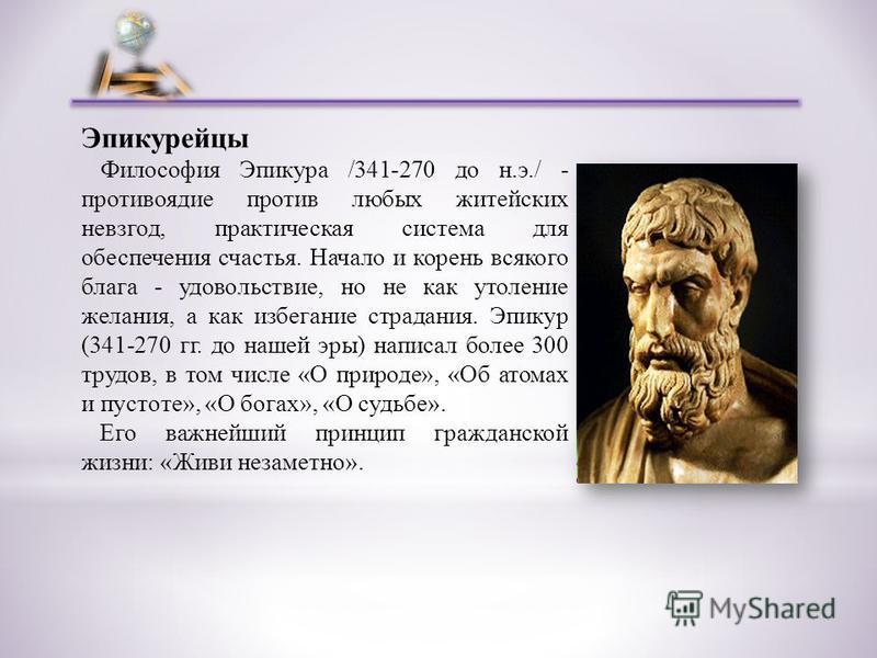 Эпикурейцы Философия Эпикура /341-270 до н.э./ - противоядие против любых житейских невзгод, практическая система для обеспечения счастья. Начало и корень всякого блага - удовольствие, но не как утоление желания, а как избегание страдания. Эпикур (34