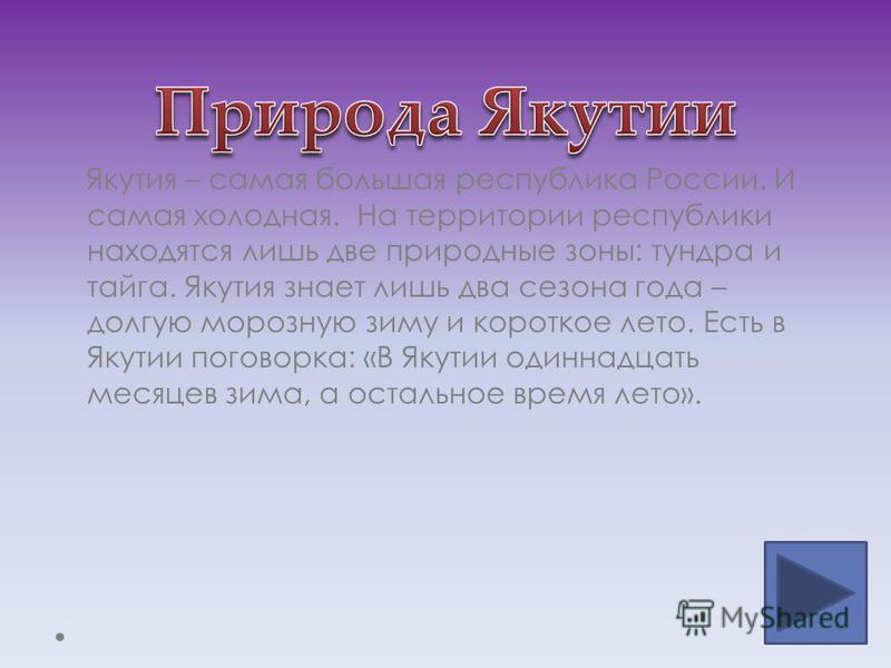 Якутия – самая большая республика России. И самая холодная. На территории республики находятся лишь две природные зоны: тундра и тайга. Якутия знает лишь два сезона года – долгую морозную зиму и короткое лето. Есть в Якутии поговорка: «В Якутии одинн