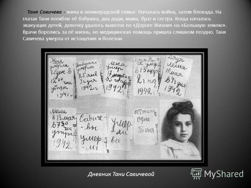 Таня Савичева - жила в ленинградской семье. Началась война, затем блокада. На глазах Тани погибли её бабушка, два дяди, мама, брат и сестра. Когда началась эвакуация детей, девочку удалось вывезти по «Дороге Жизни» на «Большую землю». Врачи боролись