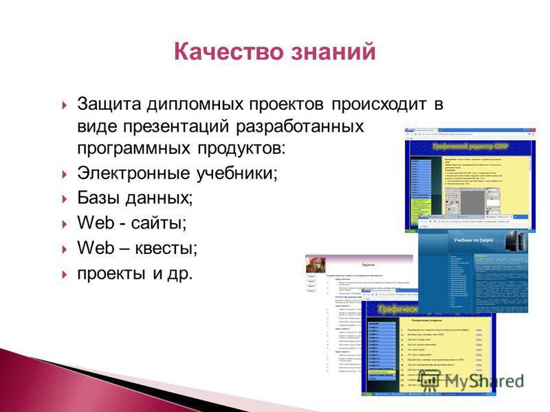 Защита дипломных проектов происходит в виде презентаций разработанных программных продуктов: Электронные учебники; Базы данных; Web - сайты; Web – квесты; проекты и др. Качество знаний