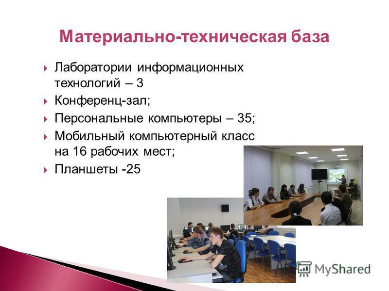 Лаборатории информационных технологий – 3 Конференц-зал; Персональные компьютеры – 35; Мобильный компьютерный класс на 16 рабочих мест; Планшеты -25 Материально-техническая база