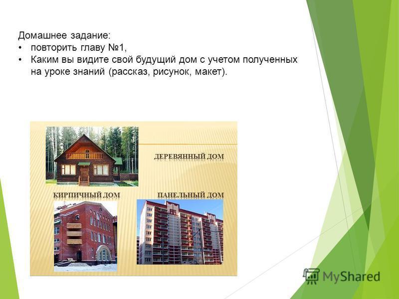 Домашнее задание: повторить главу 1, Каким вы видите свой будущий дом с учетом полученных на уроке знаний (рассказ, рисунок, макет).