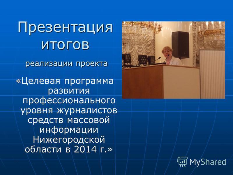 Презентация итогов реализации проекта «Целевая программа развития профессионального уровня журналистов средств массовой информации Нижегородской области в 2014 г.»