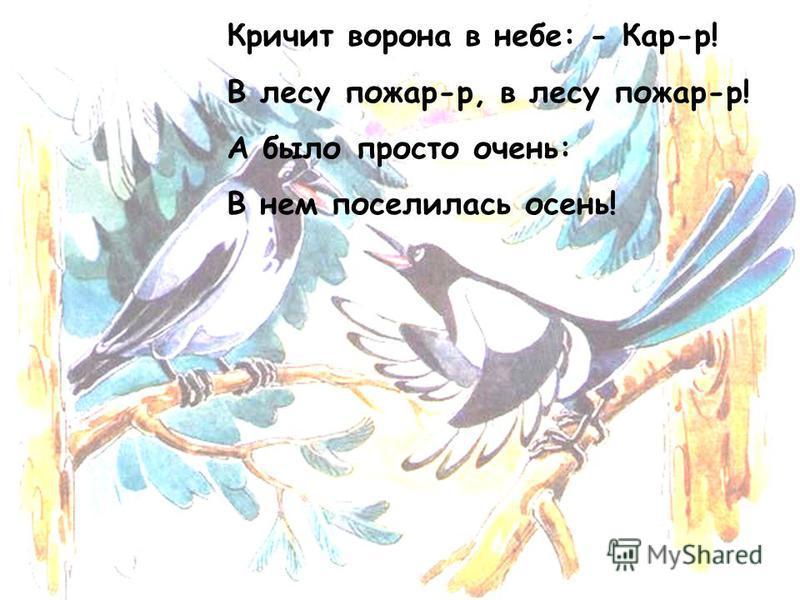 Кричит ворона в небе: - Кар-р! В лесу пожар-р, в лесу пожар-р! А было просто очень: В нем поселилась осень!