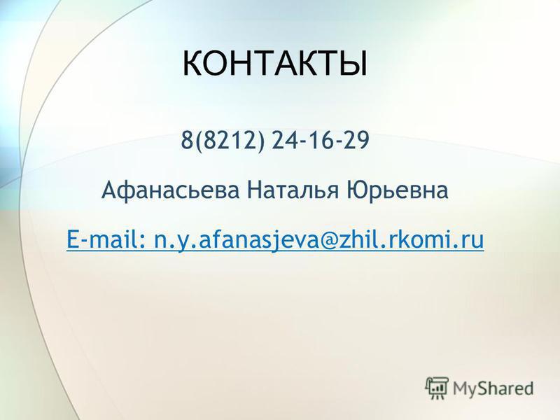 КОНТАКТЫ 8(8212) 24-16-29 Афанасьева Наталья Юрьевна E-mail: n.y.afanasjeva@zhil.rkomi.ru