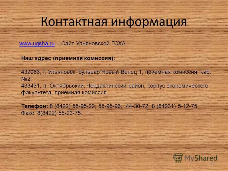 Контактная информация 22 www.ugsha.ruwww.ugsha.ru – Сайт Ульяновской ГСХА Наш адрес (приемная комиссия): 432063, г. Ульяновск, бульвар Новый Венец 1, приемная комиссия, каб. 2; 433431, п. Октябрьский, Чердаклинский район, корпус экономического факуль