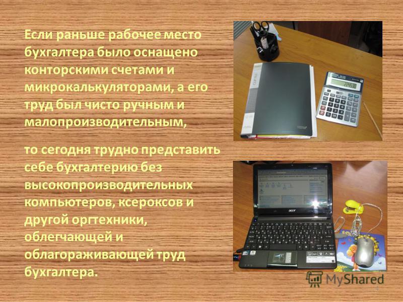 Если раньше рабочее место бухгалтера было оснащено конторскими счетами и микрокалькуляторами, а его труд был чисто ручным и малопроизводительным, то сегодня трудно представить себе бухгалтерию без высокопроизводительных компьютеров, ксероксов и друго