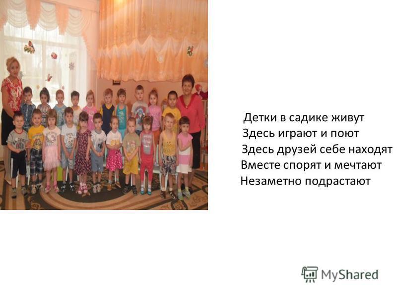 Детки в садике живут Здесь играют и поют Здесь друзей себе находят Вместе спорят и мечтают Незаметно подрастают