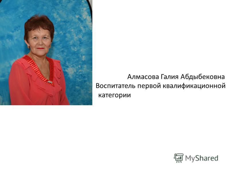 Алмасова Галия Абдыбековна Воспитатель первой квалификационной категории