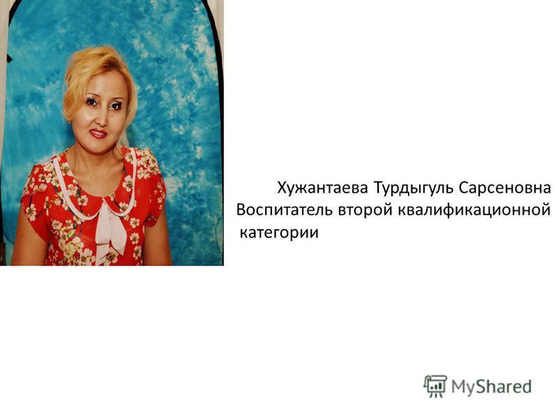 Хужантаева Турдыгуль Сарсеновна Воспитатель второй квалификационной категории