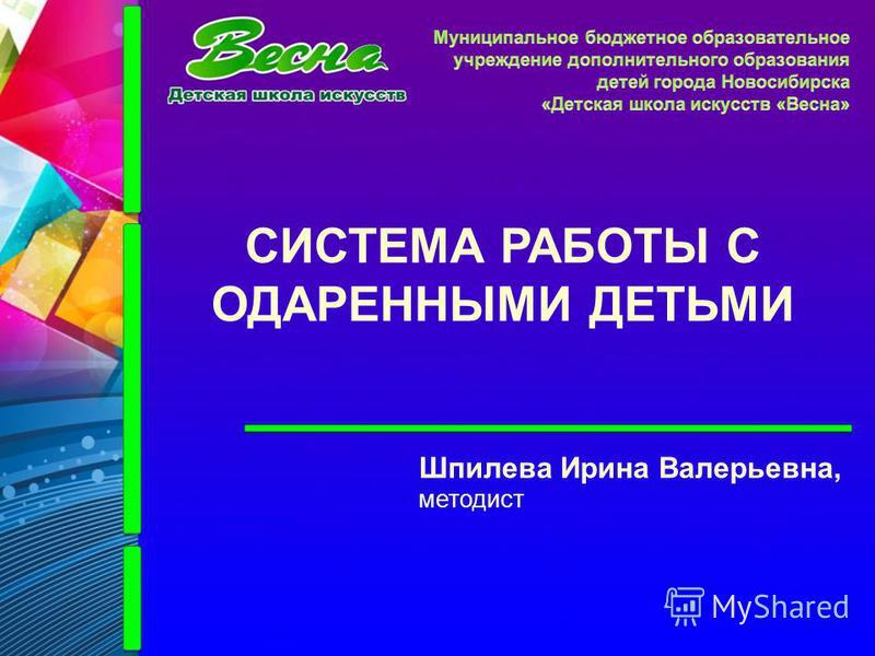 СИСТЕМА РАБОТЫ С ОДАРЕННЫМИ ДЕТЬМИ Шпилева Ирина Валерьевна, методист