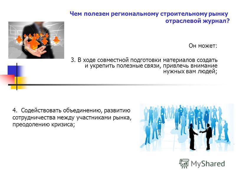 Он может: 3. В ходе совместной подготовки материалов создать и укрепить полезные связи, привлечь внимание нужных вам людей; 4. Содействовать объединению, развитию сотрудничества между участниками рынка, преодолению кризиса; Чем полезен региональному