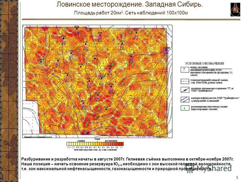 5 Ловинское месторождение. Западная Сибирь. Площадь работ 20 км 2. Сеть наблюдений 100x100 м Разбуривание и разработка начаты в августе 2007 г. Гелиевая съёмка выполнена в октябре-ноябре 2007 г. Наша позиция – начать освоение резервуара Ю 2-6 необход