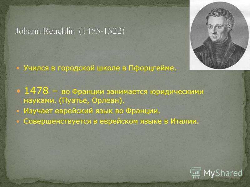 Учился в городской школе в Пфорцгейме. 1478 – во Франции занимается юридическими науками. (Пуатье, Орлеан). Изучает еврейский язык во Франции. Совершенствуется в еврейском языке в Италии.
