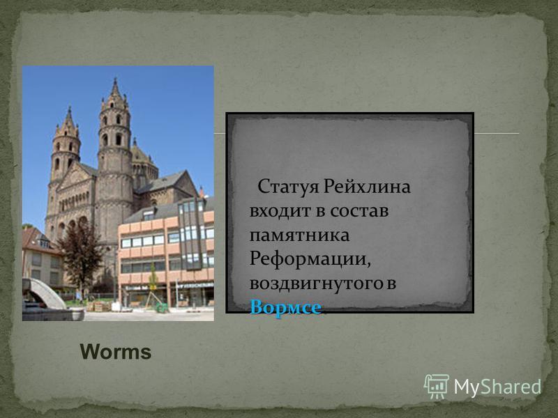 Вормсе. Статуя Рейхлина входит в состав памятника Реформации, воздвигнутого в Вормсе. Worms