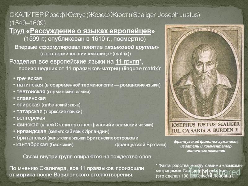 Труд «Рассуждение о языках европейцев» (1599 г.; опубликован в 1610 г., посмертно) Впервые сформулировал понятие «языковой группы» (в его терминологии «матрица» (matrix)) Разделил все европейские языки на 11 групп*, произошедших от 11 праязыков-матри