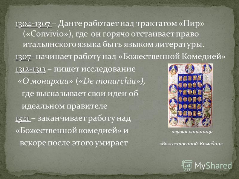 1304-1307 1304-1307 – Данте работает над трактатом «Пир» («Convivio»), где он горячо отстаивает право итальянского языка быть языком литературы. 1307 1307–начинает работу над «Божественной Комедией» 1312-1313 1312-1313 – пишет исследование «О монархи
