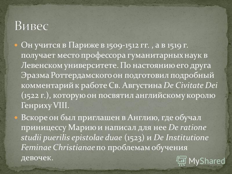 Он учится в Париже в 1509-1512 гг., а в 1519 г. получает место профессора гуманитарных наук в Левенском университете. По настоянию его друга Эразма Роттердамского он подготовил подробный комментарий к работе Св. Августина De Civitate Dei (1522 г.), к
