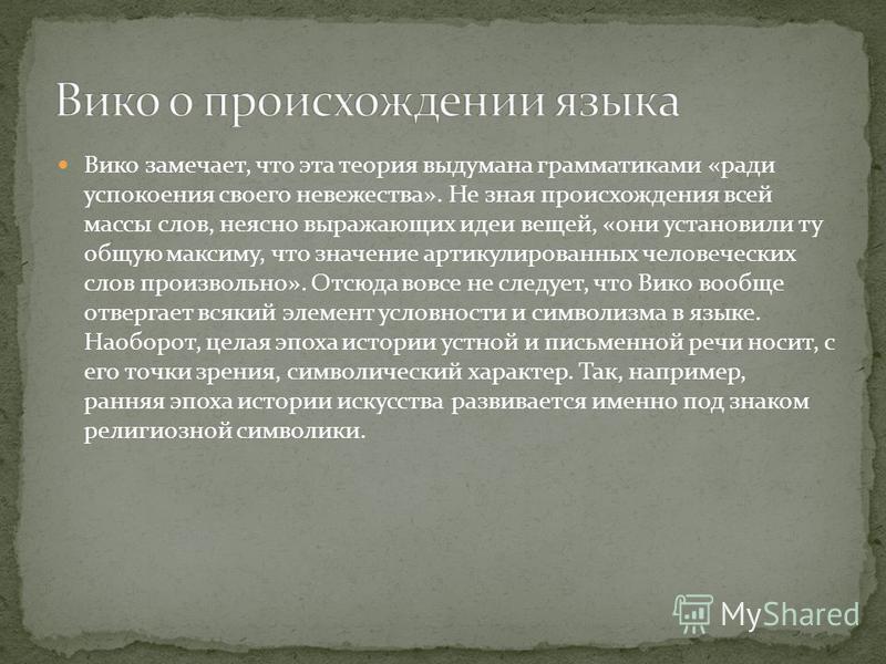 Вико замечает, что эта теория выдумана грамматиками «ради успокоения своего невежества». Не зная происхождения всей массы слов, неясно выражающих идеи вещей, «они установили ту общую максиму, что значение артикулированных человеческих слов произвольн