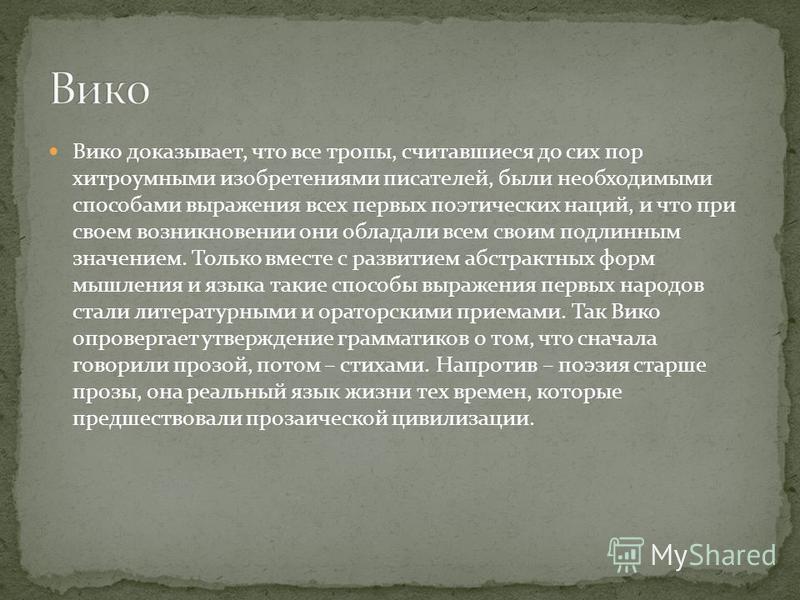 Вико доказывает, что все тропы, считавшиеся до сих пор хитроумными изобретениями писателей, были необходимыми способами выражения всех первых поэтических наций, и что при своем возникновении они обладали всем своим подлинным значением. Только вместе