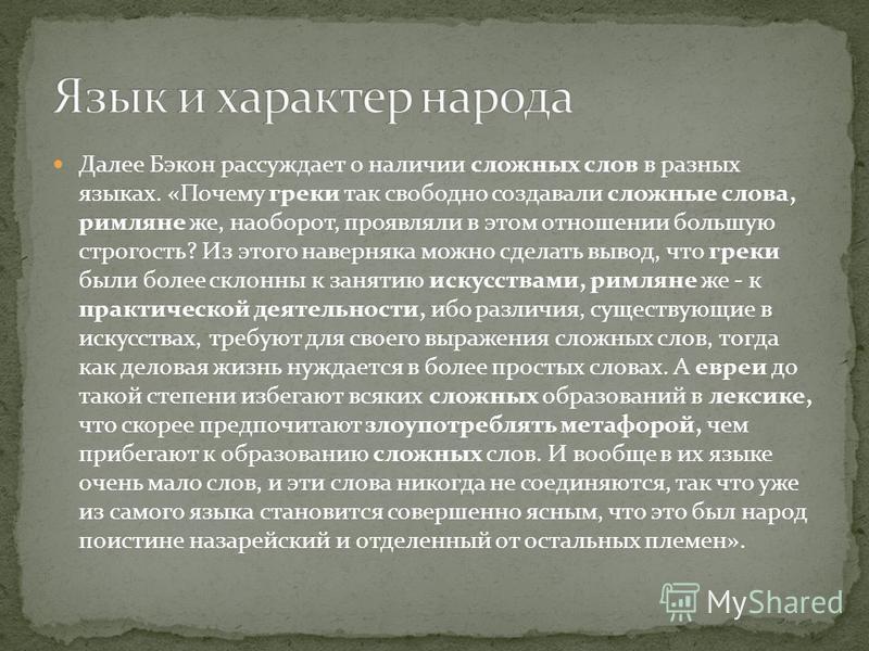 Далее Бэкон рассуждает о наличии сложных слов в разных языках. «Почему греки так свободно создавали сложные слова, римляне же, наоборот, проявляли в этом отношении большую строгость? Из этого наверняка можно сделать вывод, что греки были более склонн