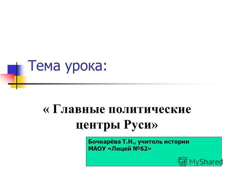 Тема урока: « Главные политические центры Руси» Бочкарёва Т.Н., учитель истории МАОУ «Лицей 62»