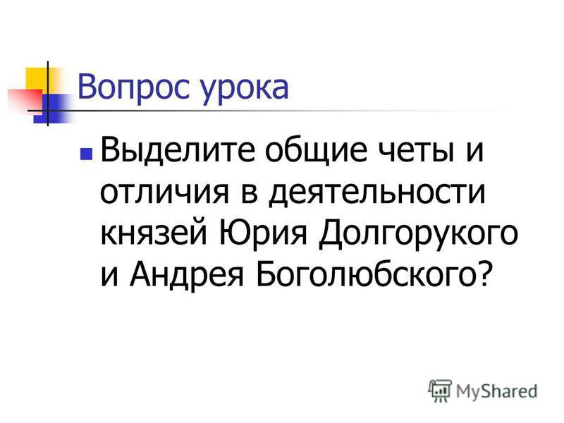 Вопрос урока Выделите общие четы и отличия в деятельности князей Юрия Долгорукого и Андрея Боголюбского?