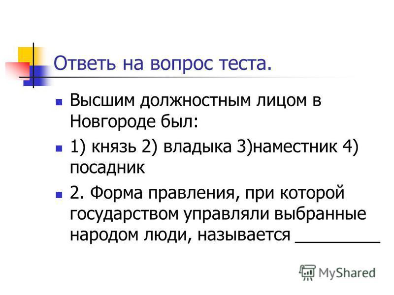 Ответь на вопрос теста. Высшим должностным лицом в Новгороде был: 1) князь 2) владыка 3)наместник 4) посадник 2. Форма правления, при которой государством управляли выбранные народом люди, называется _________