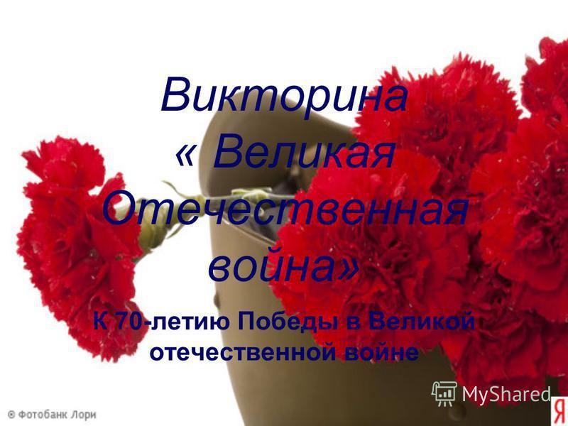 Викторина « Великая Отечественная война» К 70-летию Победы в Великой отечественной войне