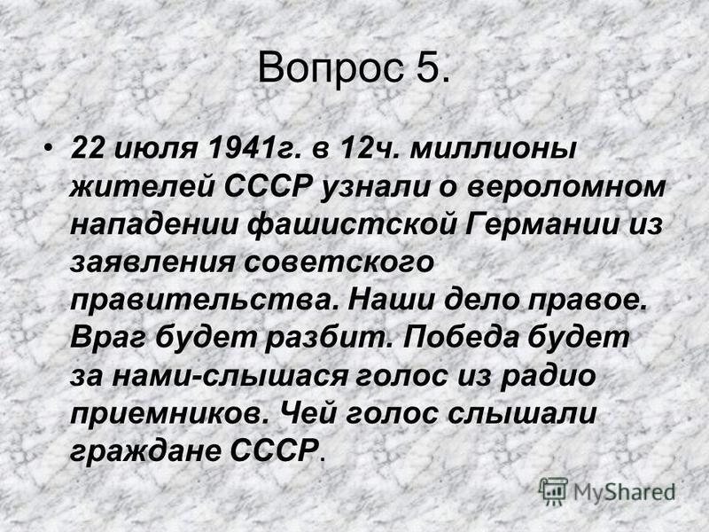 Вопрос 5. 22 июля 1941 г. в 12 ч. миллионы жителей СССР узнали о вероломном нападении фашистской Германии из заявления советского правительства. Наши дело правое. Враг будет разбит. Победа будет за нами-слышатся голос из радио приемников. Чей голос с